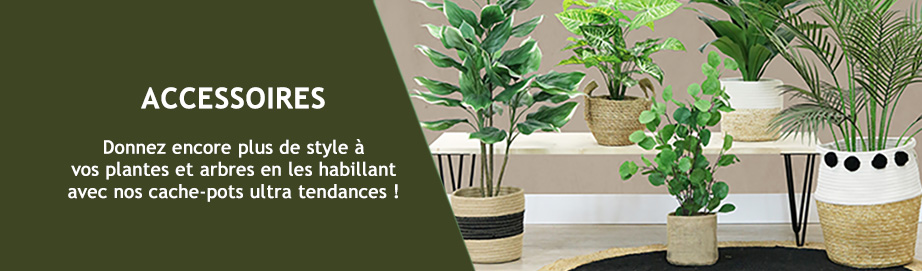 Ligne Déco accessoires, caches pots, fleurs, plantes artificielles